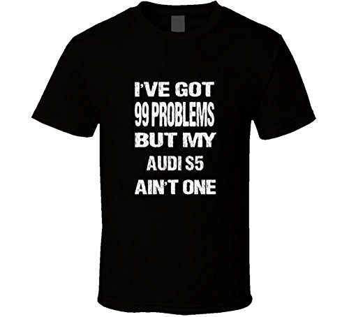 Got 99 Problems But My Audi S5 Ain'T One T Shirt